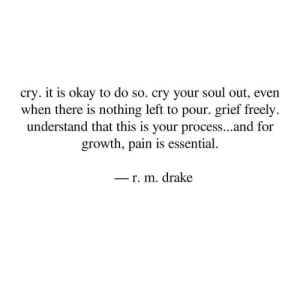 Drake, Okay, and Grief: cry. it is okay to do so. cry your soul out, even  when there is nothing left to pour. grief freely.  understand that this is your process...and for  growth, pain is essential  r. m. drake