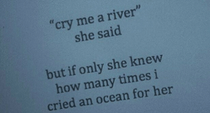 "I Cried: cry me a river""  she said  but if only she knew  how many times i  cried an ocean for her"