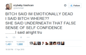 Confidence: crybaby trashcan  @zachchad  BITCH SAID IM EMOTIONALLY DEAD  I SAID BITCH WHERE??  SHE SAID UNDERNEATH THAT FALSE  SENSE OF SELF CONFIDENCE  I said alright tru  わ2 ★  1,491 1,688  10:58 PM-17 Apr 2015  RETWEETS  FAVORITES