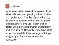 low key miss those days https://t.co/nXtIf8RHwX: cryhaver  remember when u used to go over to ur  friends house and youd go down to the  'computer room' to the dads old shitty  desktop computer and sit on the giant  black leather computer chair and ur  friend would show u charlie the unicorn  and epic rap battles of history type stuf  on youtube while thier younger siblings  bugged you for a turn to use the  computer low key miss those days https://t.co/nXtIf8RHwX