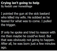 Crying isn't going to help  By Reddit user HonestRage  I pointed the gun at the sick bastard  who killed my wife. He sobbed as he  feared for what was to come. I pulled  the trigger.  If only he spoke and tried to reason with  me then maybe he could've lived. But  that was obviously not going to happen.  After all, he was born just a few minutes  ago. ~ Harley Quinn
