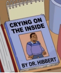 Crying, Nihilist, and Insideous: CRYING ON  THE INSIDE.  BY DR. HIBBERT ·