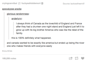 Origins of Canadaomg-humor.tumblr.com: cryingcannibal fuckyeahloldemort  Source: lactosefreemilf  apocalypse-aradia  anderlynn  I always think of Canada as the lovechild of England and France  after they had a drunken one night stand and England just left it to  grow up with its big brother America who was like the rebel of the  family.  this is 100% definitely what happened.  and canada wanted to be exactly like america but ended up being the nicer  one who makes friends with everyone easily  #countries  169,206 notes Origins of Canadaomg-humor.tumblr.com
