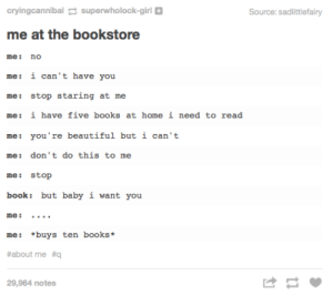 Beautiful, Books, and Omg: cryingcannibalsuperwholock-girl  Source: sadlittlefairy  me at the bookstore  me no  me: i can't have you  me: stop staring at me  me: i have five books at home i need to read  me: you're beautiful but i can't  me: don't do this to me  me: stop  book: but baby i want you  me:.  me: *buys ten books  #about me #q  29,964 notes At the bookstoreomg-humor.tumblr.com
