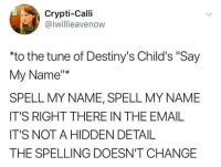 """Email, Change, and Hidden: Crypti-Calli  @lwillleavenow  to the tune of Destiny's Child's """"Say  My Name  SPELL MY NAME, SPELL MY NAME  IT'S RIGHT THERE IN THE EMAIL  IT'S NOT A HIDDEN DETAIL  THE SPELLING DOESN'T CHANGE"""