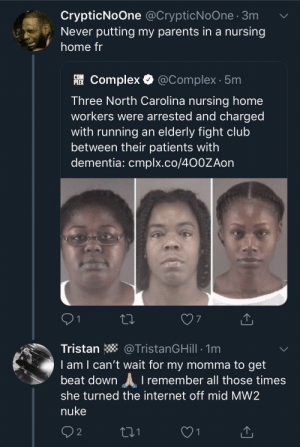 She's gonna get an elbow drop from the top of Highrise whilst she's stood in her Skidrow underwear (via /r/BlackPeopleTwitter): CrypticNoOne @CrypticNoOne 3m  Never putting my parents in a nursing  home fr  Complex @Complex 5m  COM  PLEX  Three North Carolina nursing home  workers were arrested and charged  with running an elderly fight club  between their patients with  dementia: cmplx.co/4O0ZAon  91  7  Tristan  @TristanGHill 1m  l am I can't wait for my momma to get  beat down remember all those times  she turned the internet off mid MW2  nuke  02  221  1 She's gonna get an elbow drop from the top of Highrise whilst she's stood in her Skidrow underwear (via /r/BlackPeopleTwitter)