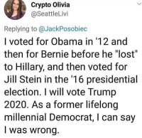 "Crypto: Crypto Olivia  @SeattleLivi  Replying to @JackPosobiec  I voted for Obama in '12 and  then for Bernie before he ""lost""  to Hillary, and then voted for  Jill Stein in the '16 presidential  election. I will vote Trump  2020. As a former lifelong  millennial Democrat, I can say  I was wrong"