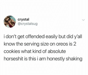 Cookies, Crystal, and Oreos: crystal  @crystalsug  i don't get offended easily but did y'all  know the serving size on oreos is 2  cookies what kind of absolute  horseshit is thisi am honestly shaking Im pretty shook rn. (credit & consent: @crystalsug)