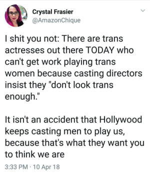"Shit, Work, and Today: Crystal Frasier  @AmazonChique  I shit you not: There are trans  actresses out there TODAY who  can't get work playing trans  women because casting directors  insist they ""don't look trans  enough.""  It isn't an accident that Hollywood  keeps casting men to play us,  because that's what they want you  to think we are  3:33 PM 10 Apr 18"