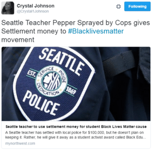 "fatcrybabie:  curlypothead:  ghettablasta:  Seattle teacher Jesse Hagopian was on his way home during Martin Luther King Jr. Day 2015. After he gave his speech he called his mother while crossing the street when the police officer Sandra DeLaFuente pepper sprayed him and the other pedestrians. Luckily, the incident was caught on video. ""I was hit in the face with pepper spray — burning my ear, my mouth, and my eyes,"" Hagopian said at a press conference with representatives of the King County NAACP. ""The pain was excruciating. I spent the entire birthday party pouring milk on my face — frightening my kids, not sure what to tell them."" Hagopian received  $100,000 settlement but is not gonna keep it. ""I did reach a settlement with the City of Seattle for $100,000,"" he said. ""But I want it to be clear that $100,000 is not justice. The office of professional accountability did rule in my favor. It did say that this officer violated policy and should face a suspension — a one-day suspension."" He decided to give the money to Black Lives Matter organization.  ""I was peacefully raising my voice for justice on Martin Luther King Day last year,"" he said. ""I gave the final rally speech at the main event that I called out people who pretend to celebrate the legacy of Dr. Martin Luther King and then disparage the Black Lives Matter movement — as if he wouldn't be in the streets supporting it. As if he hadn't been arrested over 40 times in the struggle for racial, economic and social justice. Apparently, not all the police officers liked that speech."" Such people give me hope in the better future. #Unite4Justice  This deserve more notes..  https://iamaneducator.com/2016/06/15/teacher-uses-settlement-proceeds-to-fund-activists-organizations/ Here's a link to an article about it. Goes into detail about how the money is being used. It's extremely nice. : Crystal Johnson  @Crystal1Johnson  Following  Seattle Teacher Pepper Sprayed by Cops gives  Settlement money to #Blacklivesmatter  movement  VICE  Seattle teacher to use settlement money for student Black Lives Matter cause  A Seattle teacher has settled with local police for $100,000, but he doesn't plan on  keeping it. Rather, he will give it away as a student activist award called Black Ed...  mynorthwest.com fatcrybabie:  curlypothead:  ghettablasta:  Seattle teacher Jesse Hagopian was on his way home during Martin Luther King Jr. Day 2015. After he gave his speech he called his mother while crossing the street when the police officer Sandra DeLaFuente pepper sprayed him and the other pedestrians. Luckily, the incident was caught on video. ""I was hit in the face with pepper spray — burning my ear, my mouth, and my eyes,"" Hagopian said at a press conference with representatives of the King County NAACP. ""The pain was excruciating. I spent the entire birthday party pouring milk on my face — frightening my kids, not sure what to tell them."" Hagopian received  $100,000 settlement but is not gonna keep it. ""I did reach a settlement with the City of Seattle for $100,000,"" he said. ""But I want it to be clear that $100,000 is not justice. The office of professional accountability did rule in my favor. It did say that this officer violated policy and should face a suspension — a one-day suspension."" He decided to give the money to Black Lives Matter organization.  ""I was peacefully raising my voice for justice on Martin Luther King Day last year,"" he said. ""I gave the final rally speech at the main event that I called out people who pretend to celebrate the legacy of Dr. Martin Luther King and then disparage the Black Lives Matter movement — as if he wouldn't be in the streets supporting it. As if he hadn't been arrested over 40 times in the struggle for racial, economic and social justice. Apparently, not all the police officers liked that speech."" Such people give me hope in the better future. #Unite4Justice  This deserve more notes..  https://iamaneducator.com/2016/06/15/teacher-uses-settlement-proceeds-to-fund-activists-organizations/ Here's a link to an article about it. Goes into detail about how the money is being used. It's extremely nice."