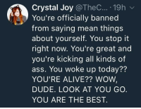 <p>No self deprecating here!</p>: Crystal Joy @TheC.., . 19h  You're officially banned  from saying mean things  about yourself. You stop it  right now. You're great and  you're kicking all kinds of  ass. You woke up today??  YOU'RE ALIVE?? WOWW  DUDE. LOOK AT YOU GO.  YOU ARE THE BEST. <p>No self deprecating here!</p>