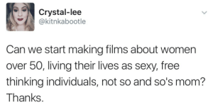 kitscaboodle:Please reblog this if you agree. I'm trying to prove a point.: Crystal-lee  @kitnkabootle  Can we start making films about women  over 50, living their lives as sexy, free  thinking individuals, not so and so's mom?  Thanks kitscaboodle:Please reblog this if you agree. I'm trying to prove a point.