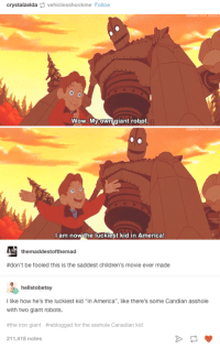 "America, Tumblr, and Wow: crystalzelda vehiclesshockme Follow  Wow. My own giant robot  I am now the luckiest kid in America!  themaddestofthemad  #don't be fooled this is the saddest children's movie ever made  hellstobetsy  I like how he's the luckiest kid ""in America"", like there's some Candian asshole  with two giant robots.  #the iron giant #reblogged for the asshole Canadian kid  211,418 notes 30+ Funniest TUMBLR Posts to Brighten Your Day"