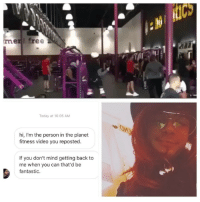 Memes, Free, and Planet Fitness: Cs  en free  Today at 10:05 AM  hi, I'm the person in the planet  fitness video you reposted.  If you don't mind getting back to  me when you can that'd be  fantastic. Mystery solved 🤝 It's @arcanariotxiv