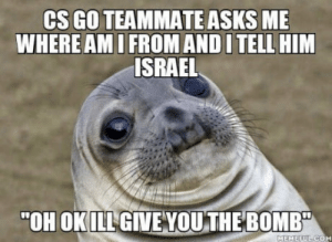"Y u do dis: CS GO TEAMMATE ASKS ME  WHERE AMI FROM AND I TELL HIM  ISRAEL  ""OH OKILL GIVE VOU THE BOMB  MEMEEUL CO Y u do dis"