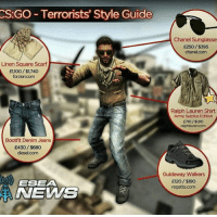 Check out our new page CS:GO Memes for CS:GO content!: CS:GO-Terrorists' Style Guide  Linen Square Scarf  £1100/$1740  Bootfit Denim Jeans  E430/$680  diesel com  ESEA  Chanel Sunglasses  £250/$395  chanelcom  Ralph Lauren Shirt  Army Surplus Edition  Guideway Walkers  £120/$190  regatta com Check out our new page CS:GO Memes for CS:GO content!