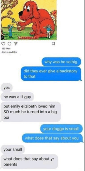 Y'all are assholes lol: CSCHOLASTIC  a v  150 likes  domis sad Gm  why was he so big  did they ever give a backstory  to that  yes  he was a lil guy  but emily elizibeth loved him  So much he turned into a big  boi  your doggo is small  what does that say about you  your small  what does that say about yr  parents Y'all are assholes lol