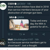 Children, Memes, and School: CSGV@CSGV 18h  More school children have died in 2018  than service members because of your  obstruction of stronger gun laws.  THE COAL  ON TO  NRA @NRA  Today and every  day, the NRA is  grateful for all m...  2  66  114  Matt @buildingdoc1107 16h  Is it because service members get to  shoot back? Just a thought.