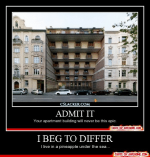 I Beg To Differhttp://omg-humor.tumblr.com: CSLACKER.COM  ADMIT IT  Your apartment building will never be this epic.  TASTE OF AWESOME.COM  I BEG TO DIFFER  I live in a pineapple under the sea...  TASTE OF AWESOME.COM I Beg To Differhttp://omg-humor.tumblr.com