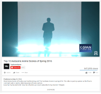 me irl: CSPAN  C-Span Org  Top 10 Awesome Anime Scenes of Spring 2016  TopAnimexpose  TAEx  Subscribe 3,513  641,695 views  7,783  I 315  Add to  Share  More  Published on May 24, 2016  Most Anime scene will makes you heartbreaking, and This has been shown in spring 2016. This video is just my opinion so feel free to  comment, rank or send a video response with your opinion.  Have fun my top anime list. Give me a thumbs up or even subscribe to my channel Cheeers  SHOW MORE me irl