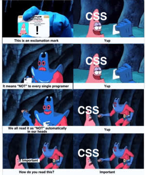 "why, just why?: CSS  ottom  Cantification  arivar Lics  Patrick Star  120 Conch St Bin Bottom  GIS9723  Th  !  Yup  This is an exclamation mark  CSS  It means ""NOT"" to every single programer  Yup  CSS  TALE  We all read it as ""NOT"" automatically  in our heads  Yup  86  CSS  Limportant  TALE  Important  How do you read this? why, just why?"