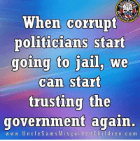 Jail, Government, and Politicians: Cst  1775  When corrupt  politicians start  going to jail, we  can start  trusting the  government again.  www.UncleSamsMisguidedChildren.com