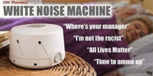 """All Lives Matter, Reddit, and Pharmacy: CSV Pharmacy  WHITE NOISE MACHINE  """"Where's your manager""""  """"Im not the racist""""  """"All Lives Matter""""  """"Time to ammo up""""  Rg Ahh so calming and relaxing"""