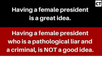 Memes, Presidents, and 🤖: CT  Having a female president  is a great idea.  Having a female president  who is a pathological liar and  a criminal, is NOTagood idea. Consider this: