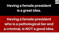 Memes, Presidents, and 🤖: CT  Having a female president  is a great idea.  Having a female president  who is a pathological liar and  a criminal, is NOTagood idea. MR