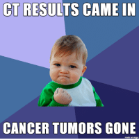 Cancer, Imgur, and Gone: CT RESULTS CAME IN  CANCER TUMORS GONE  made on imgur Beat cancer!