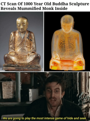 That's all it is at the end of the day: CT Scan Of 1000 Year Old Buddha Sculpture  Reveals Mummified Monk Inside  We are going to play the most intense game of hide and seek. That's all it is at the end of the day