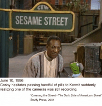 Bill Cosby appears with Kermit the Frog on Sesame Street (1996): CT  SESAME STREET  June 10, 1996  Cosby hesitates passing handful of pills to Kermit suddenly  realizing one of the cameras was still recording  Crossing the Street The Dark Side of America's Street  Snuffy Press, 2004 Bill Cosby appears with Kermit the Frog on Sesame Street (1996)
