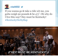 """Target, Tbt, and youtube.com: ctait002  If you wanna go & take a ride wit me, you  gotta weigh 90 pounds& be 4'3  I live this way? Hey must be Kentucky!  #KentuckyDerbyRap  09  """". Oh why do   #FALLO NTONICHT  淳  HEYI MUST BE KENTUCKY <p>#TBT: Watch the roots throw down some jams to these <a href=""""https://www.youtube.com/watch?v=SHlEt3Gspxc"""" target=""""_blank"""">#KentuckyDerbyRaps</a>!</p>"""