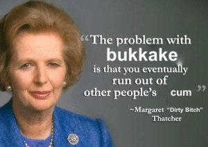"ding dong the witch is dead: CThe problem with  bukkake  is that you eventually  fun out of  other people's cum  Margaret ""Dirty Bitch""  Thatcher ding dong the witch is dead"
