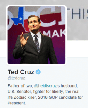 The Zodiac Killer [Ted Cruz] |: CTHIS  MAK  Ted Cruz  @tedcruz  Father of two, @heid iscruz's husband,  U.S. Senator, fighter for liberty, the real  life Zodiac killer, 2016 GOP candidate for  President. The Zodiac Killer [Ted Cruz] |