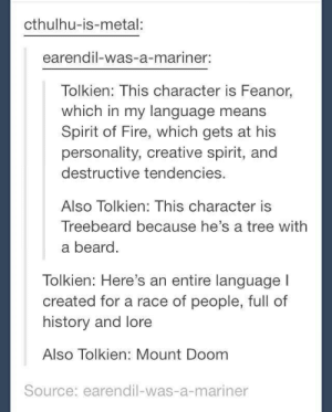 Beard, Fire, and Cthulhu: cthulhu-is-metal:  earendil-was-a-mariner:  Tolkien: This character is Feanor,  which in my language means  Spirit of Fire, which gets at his  personality, creative spirit, and  destructive tendencies.  Also Tolkien: This character is  Treebeard because he's a tree with  a beard  Tolkien: Here's an entire language l  created for a race of people, full of  history and lore  Also Tolkien: Mount Doom  Source: earendil-was-a-mariner