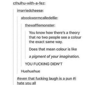 hue hue hue: cthulhu-with-a-fez:  imarriedcheese:  abookwormcalledellie:  thewafflemonster  You know how there's a theory  that no two people see a colour  the exact same way.  Does that mean colour is like  a pigment of your imagination.  YOU FUCKING DIDN'T  Huehuehue  #eventhat-fucking laugh-isa pun ti  hate you all hue hue hue