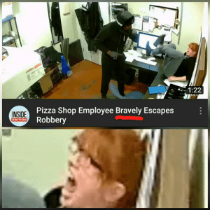 "Very ""brave"" of her: CTO  128157  1:22  UI I  Pizza Shop Employee Bravely Escapes  Robbery  INSIDE  EDITION Very ""brave"" of her"
