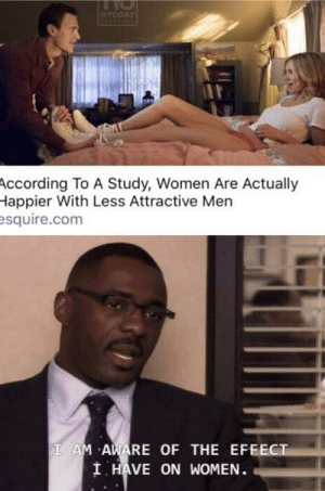 Hope this hasn't been done yet: CTODAY  VEANS OLS  According To A Study, Women Are Actually  Happier With Less Attractive Men  esquire.com  I AM AWARE OF THE EFEECT  I HAVE ON WOMEN. Hope this hasn't been done yet