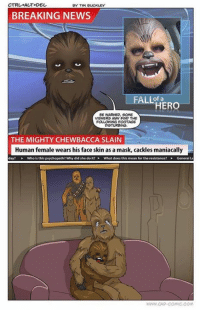 Chewbacca: CTRL +ALT+DEL.  BY TIM BUCKLEY  BREAKING NEWS  LLof HERO  BE WARNED, SOME  VIEWERS MAN FIND THE  FOLLOWING FOOTAGE  DISTURBING.  THE MIGHTY CHEWBACCA SLAIN  Human female wears his face skin as a mask, cackles maniacally  day?  Who this psychopath? Why did she do it?  What does this mean for the resistance?  WWW CAD-COMIC COM
