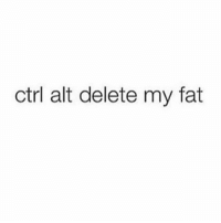 Memes, Fat, and 🤖: ctrl alt delete my fat