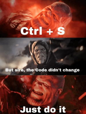Just Do It, Change, and Code: Ctrl+ S  But sire, the Code didn't change  Just do it Gotta be sure