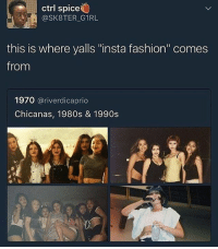 "Clothes, Fashion, and Funny: ctrl spice  OSKETER GIRL  this is where yalls ""insta fashion"" comes  from  1970  ariverdicaprio  Chicanas, 1980s & 1990s Jus in case you forgot. From the clothes to the makeup, everything is copied. So it's 'ombre lips' when you wear lipliner but they're called chola lips when latinas wear lipliner??? Where do you think these 'ombré lips' originated from?? 🤔🤔 So funny how latinas and black women who wear crop tops,over the shoulder tops, short shorts, hoops, etc are called ""ghetto"", ""ugly"", ""hoes"" ...... but now multinational companies profit from this style white girls advertise it as ""urban"" and ""trendy"""