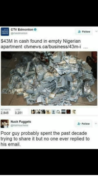nucking: CTV Edmonton 9  Follow  NEWS  Cactvedmonton  $43M in cash found in empty Nigerian  apartment ctvnews.ca/business/43m-i  1002  RETWEETS LIKES  2.845  3.251  Nuck ets  Follow  @Mat Houchens  Poor guy probably spent the past decade  trying to share it but no one ever replied to  email.