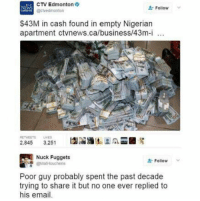 nucking: CTV Edmonton  @ctvedmonton  Follow  $43M in cash found in empty Nigerian  apartment ctvnews.ca/business/43m-i  100  RETNEETS LKES  2,845 3.251  last-2瓜  囲鶦  Nuck Fuggets  @MaHouchens  Follow  Poor guy probably spent the past decade  trying to share it but no one ever replied to  his email