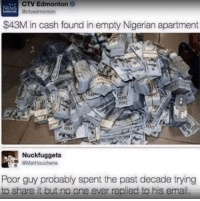 Anaconda, Memes, and News: CTV Edmonton  @ctvedmonton  NEWS  $43M in cash found in empty Nigerian apartment  0  0o  roo  100  700  Nuckfuggets  GMatHouchens  Poor guy probably spent the past decade trying  to share it but no one ever replied to his email. Poor fellow via /r/memes https://ift.tt/2SPALAt