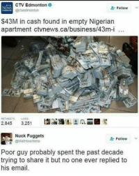 "nucking: CTV Edmonton  @ctvedmonton  NEWS  Follow  $43M in cash found in empty Nigerian  apartment ctvnews.ca/business/43m-i  100  T0U  100  RETWEETSLIKES  2,845 3,251  Nuck Fuggets  뿜 @MatHouchens  "" Follow  Poor guy probably spent the past decade  trying to share it but no one ever replied to  his email"