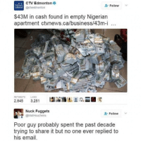 nucking: CTV Edmonton  Follow  v  NEWS  @ctvedmonton  EDMONTON  $43M in cash found in empty Nigerian  apartment ctvnews.ca/business/43m-i  100  700  RE TWEETS LIKES  2,845  3,251  Nuck Fuggets  Follow  @Mat Houchens  Poor guy probably spent the past decade  trying to share it but no one ever replied to  his email.