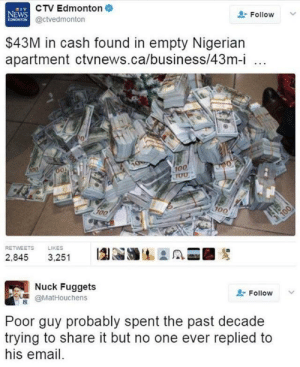Poor guy was misunderstood this whole time: CTV Edmonton  NEWS  EDMONTON @ctvedmonton  Follow  $43M in cash found in empty Nigerian  apartment ctvnews.ca/business/43m-i  100  JUU  100  100  100  RETWEETS  LIKES  2,845  3,251  Nuck Fuggets  Follow  @MatHouchens  Poor guy probably spent the past decade  trying to share it but no one ever replied to  his email.  100 Poor guy was misunderstood this whole time