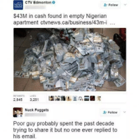nucking: CTV Edmonton  NEWS  Follow  $43M in cash found in empty Nigerian  apartment ctvnews.ca/business/43m-i  RE TWEETS LIKES  2,845  3,251  Nuck Fuggets  Follow  Poor guy probably spent the past decade  trying to share it but no one ever replied to  his email.